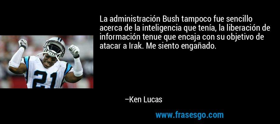 La administración Bush tampoco fue sencillo acerca de la inteligencia que tenía, la liberación de información tenue que encaja con su objetivo de atacar a Irak. Me siento engañado. – Ken Lucas