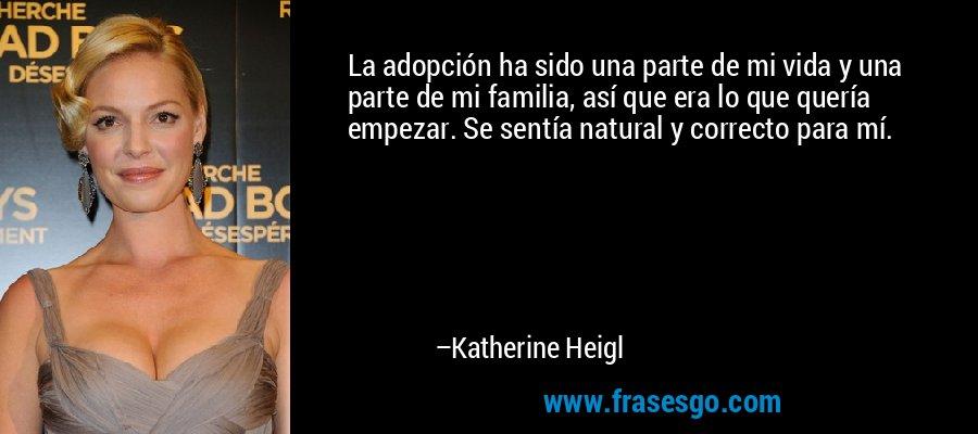 La adopción ha sido una parte de mi vida y una parte de mi familia, así que era lo que quería empezar. Se sentía natural y correcto para mí. – Katherine Heigl
