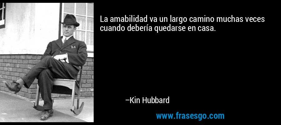 La amabilidad va un largo camino muchas veces cuando debería quedarse en casa. – Kin Hubbard