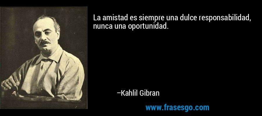 La amistad es siempre una dulce responsabilidad, nunca una oportunidad. – Kahlil Gibran