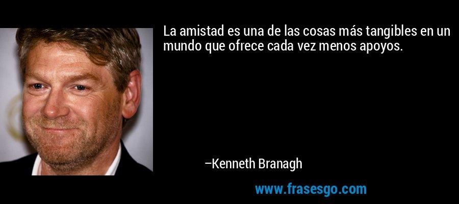 La amistad es una de las cosas más tangibles en un mundo que ofrece cada vez menos apoyos. – Kenneth Branagh