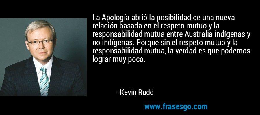 La Apología abrió la posibilidad de una nueva relación basada en el respeto mutuo y la responsabilidad mutua entre Australia indígenas y no indígenas. Porque sin el respeto mutuo y la responsabilidad mutua, la verdad es que podemos lograr muy poco. – Kevin Rudd