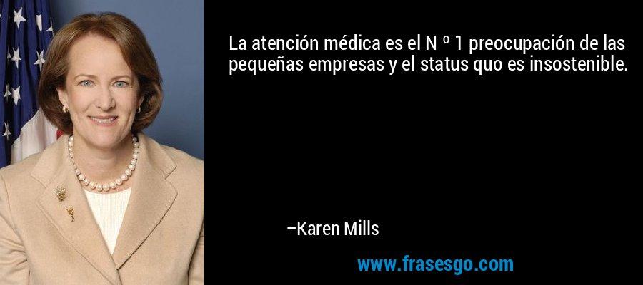 La atención médica es el N º 1 preocupación de las pequeñas empresas y el status quo es insostenible. – Karen Mills