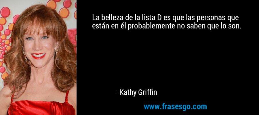 La belleza de la lista D es que las personas que están en él probablemente no saben que lo son. – Kathy Griffin