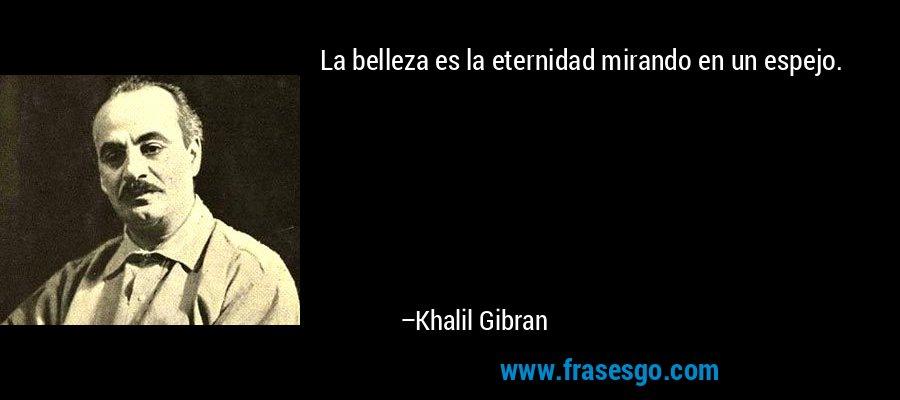 La belleza es la eternidad mirando en un espejo. – Khalil Gibran