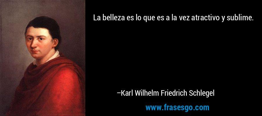 La belleza es lo que es a la vez atractivo y sublime. – Karl Wilhelm Friedrich Schlegel