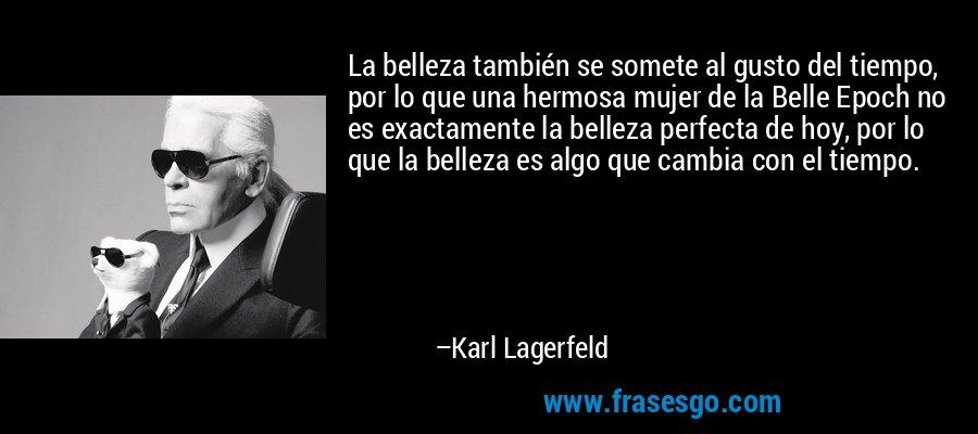 La belleza también se somete al gusto del tiempo, por lo que una hermosa mujer de la Belle Epoch no es exactamente la belleza perfecta de hoy, por lo que la belleza es algo que cambia con el tiempo. – Karl Lagerfeld
