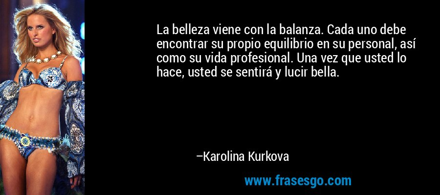 La belleza viene con la balanza. Cada uno debe encontrar su propio equilibrio en su personal, así como su vida profesional. Una vez que usted lo hace, usted se sentirá y lucir bella. – Karolina Kurkova