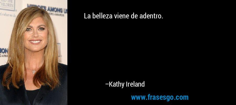 La belleza viene de adentro. – Kathy Ireland