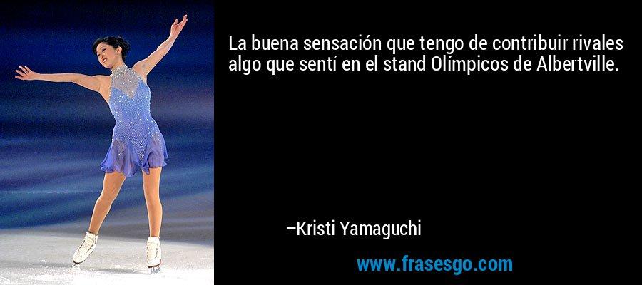 La buena sensación que tengo de contribuir rivales algo que sentí en el stand Olímpicos de Albertville. – Kristi Yamaguchi