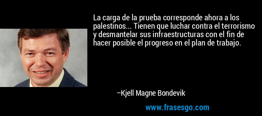 La carga de la prueba corresponde ahora a los palestinos... Tienen que luchar contra el terrorismo y desmantelar sus infraestructuras con el fin de hacer posible el progreso en el plan de trabajo. – Kjell Magne Bondevik