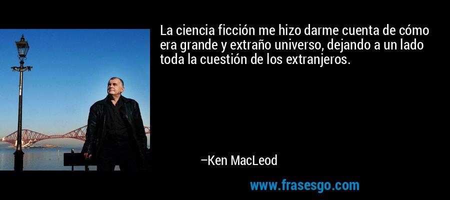 La ciencia ficción me hizo darme cuenta de cómo era grande y extraño universo, dejando a un lado toda la cuestión de los extranjeros. – Ken MacLeod