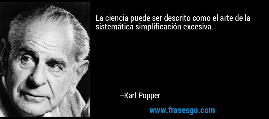 La ciencia puede ser descrito como el arte de la sistemática simplificación excesiva. – Karl Popper