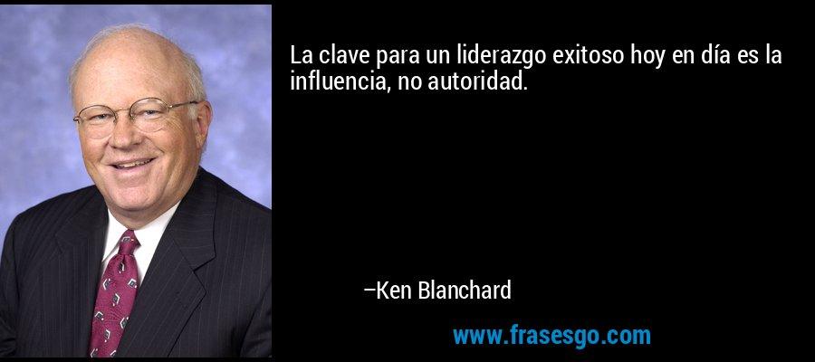 La clave para un liderazgo exitoso hoy en día es la influencia, no autoridad. – Ken Blanchard