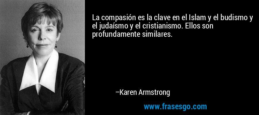 La compasión es la clave en el Islam y el budismo y el judaísmo y el cristianismo. Ellos son profundamente similares. – Karen Armstrong