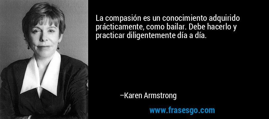 La compasión es un conocimiento adquirido prácticamente, como bailar. Debe hacerlo y practicar diligentemente día a día. – Karen Armstrong