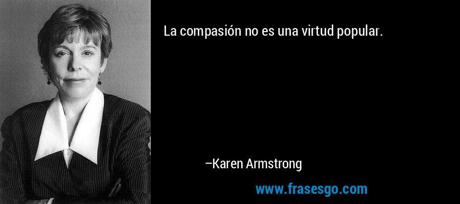 La compasión no es una virtud popular. – Karen Armstrong