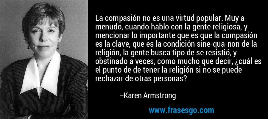 La compasión no es una virtud popular. Muy a menudo, cuando hablo con la gente religiosa, y mencionar lo importante que es que la compasión es la clave, que es la condición sine-qua-non de la religión, la gente busca tipo de se resistió, y obstinado a veces, como mucho que decir, ¿cuál es el punto de de tener la religión si no se puede rechazar de otras personas? – Karen Armstrong