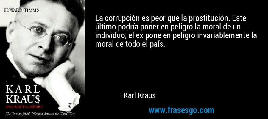 La corrupción es peor que la prostitución. Este último podría poner en peligro la moral de un individuo, el ex pone en peligro invariablemente la moral de todo el país. – Karl Kraus