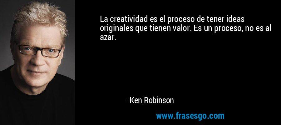 La creatividad es el proceso de tener ideas originales que tienen valor. Es un proceso, no es al azar. – Ken Robinson