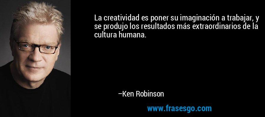La creatividad es poner su imaginación a trabajar, y se produjo los resultados más extraordinarios de la cultura humana. – Ken Robinson