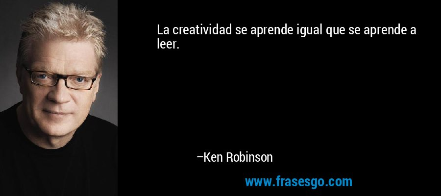La creatividad se aprende igual que se aprende a leer. – Ken Robinson