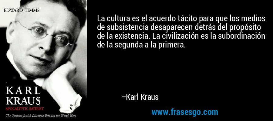 La cultura es el acuerdo tácito para que los medios de subsistencia desaparecen detrás del propósito de la existencia. La civilización es la subordinación de la segunda a la primera. – Karl Kraus