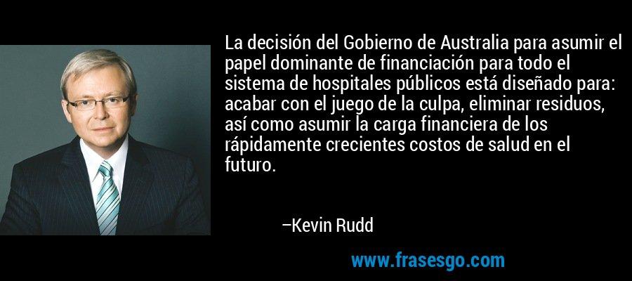 La decisión del Gobierno de Australia para asumir el papel dominante de financiación para todo el sistema de hospitales públicos está diseñado para: acabar con el juego de la culpa, eliminar residuos, así como asumir la carga financiera de los rápidamente crecientes costos de salud en el futuro. – Kevin Rudd