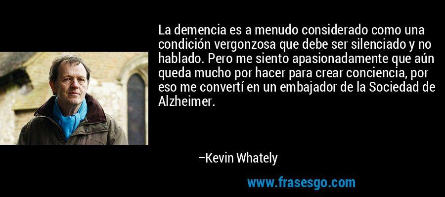 La demencia es a menudo considerado como una condición vergonzosa que debe ser silenciado y no hablado. Pero me siento apasionadamente que aún queda mucho por hacer para crear conciencia, por eso me convertí en un embajador de la Sociedad de Alzheimer. – Kevin Whately