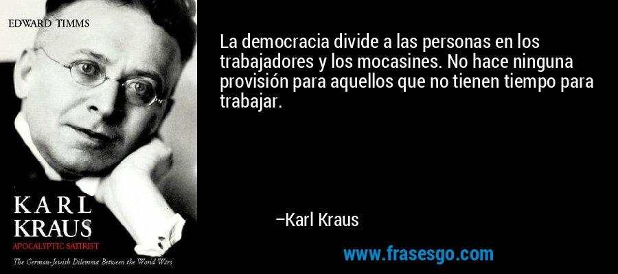 La democracia divide a las personas en los trabajadores y los mocasines. No hace ninguna provisión para aquellos que no tienen tiempo para trabajar. – Karl Kraus