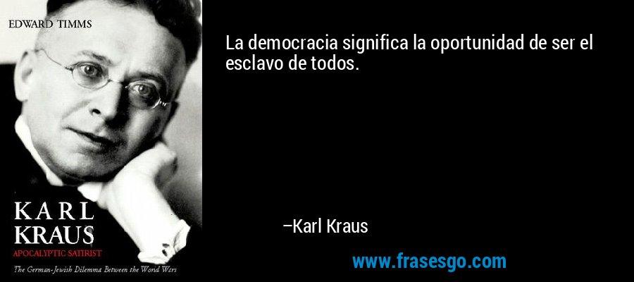 La democracia significa la oportunidad de ser el esclavo de todos. – Karl Kraus