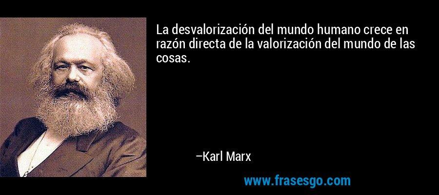 La desvalorización del mundo humano crece en razón directa de la valorización del mundo de las cosas. – Karl Marx