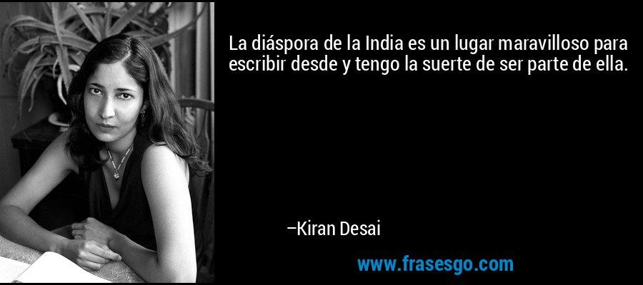 La diáspora de la India es un lugar maravilloso para escribir desde y tengo la suerte de ser parte de ella. – Kiran Desai