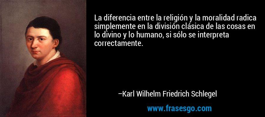 La diferencia entre la religión y la moralidad radica simplemente en la división clásica de las cosas en lo divino y lo humano, si sólo se interpreta correctamente. – Karl Wilhelm Friedrich Schlegel