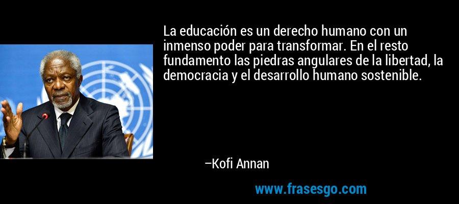 La educación es un derecho humano con un inmenso poder para transformar. En el resto fundamento las piedras angulares de la libertad, la democracia y el desarrollo humano sostenible. – Kofi Annan