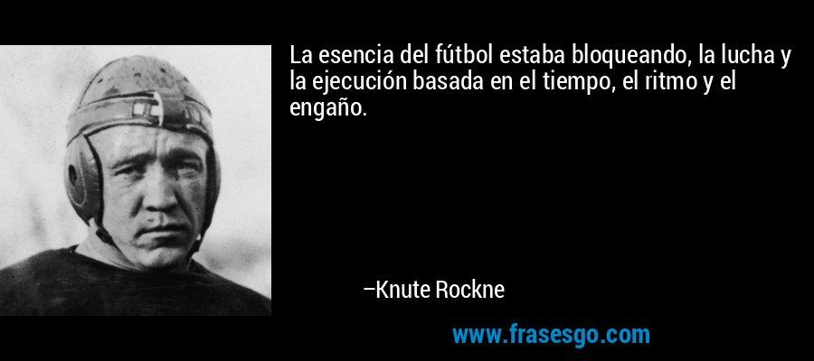 La esencia del fútbol estaba bloqueando, la lucha y la ejecución basada en el tiempo, el ritmo y el engaño. – Knute Rockne