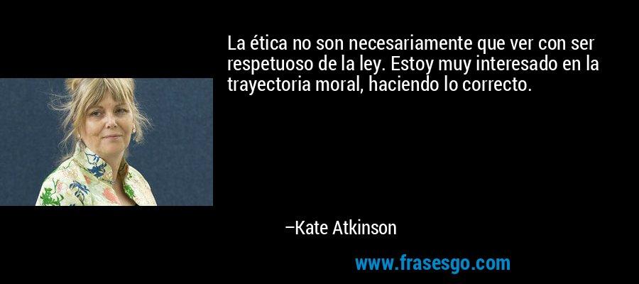 La ética no son necesariamente que ver con ser respetuoso de la ley. Estoy muy interesado en la trayectoria moral, haciendo lo correcto. – Kate Atkinson