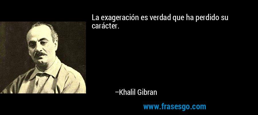 La exageración es verdad que ha perdido su carácter. – Khalil Gibran
