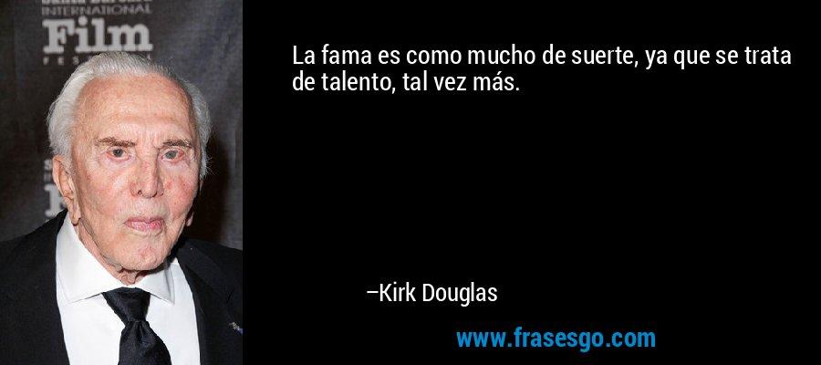 La fama es como mucho de suerte, ya que se trata de talento, tal vez más. – Kirk Douglas