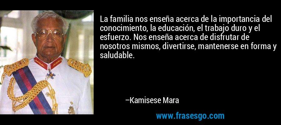 La familia nos enseña acerca de la importancia del conocimiento, la educación, el trabajo duro y el esfuerzo. Nos enseña acerca de disfrutar de nosotros mismos, divertirse, mantenerse en forma y saludable. – Kamisese Mara