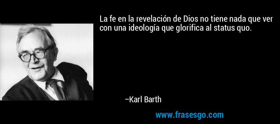 La fe en la revelación de Dios no tiene nada que ver con una ideología que glorifica al status quo. – Karl Barth