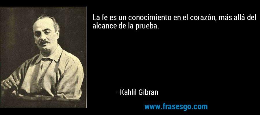 La fe es un conocimiento en el corazón, más allá del alcance de la prueba. – Kahlil Gibran