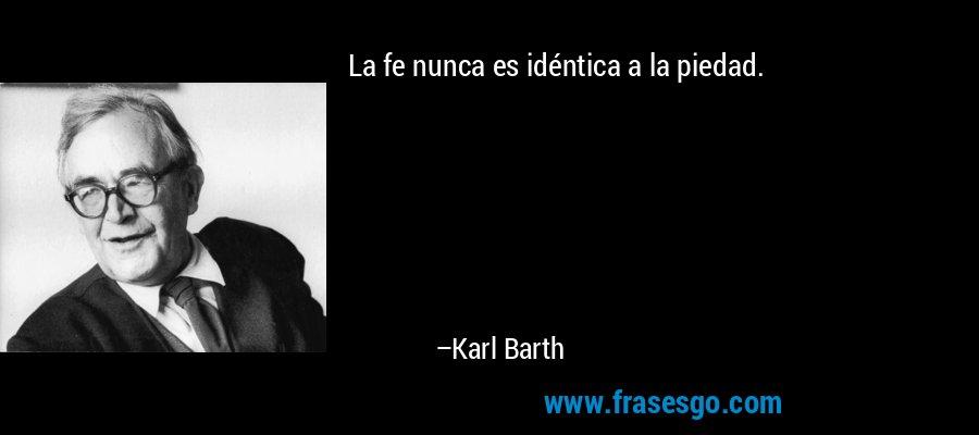 La fe nunca es idéntica a la piedad. – Karl Barth