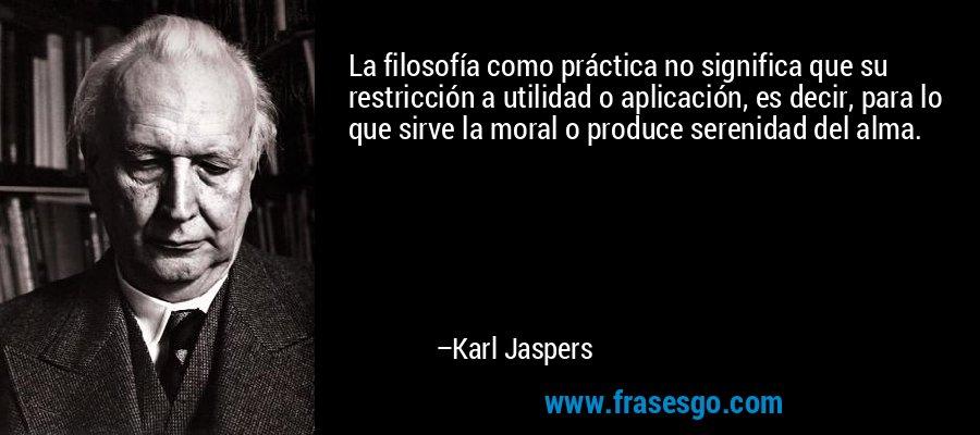 La filosofía como práctica no significa que su restricción a utilidad o aplicación, es decir, para lo que sirve la moral o produce serenidad del alma. – Karl Jaspers