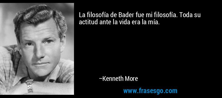 La filosofía de Bader fue mi filosofía. Toda su actitud ante la vida era la mía. – Kenneth More