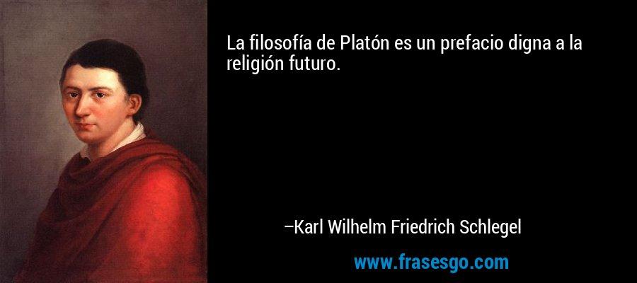 La filosofía de Platón es un prefacio digna a la religión futuro. – Karl Wilhelm Friedrich Schlegel
