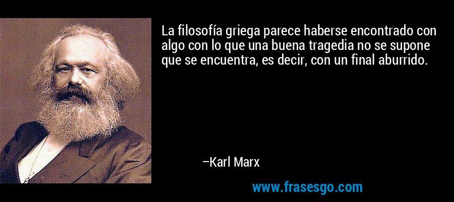 La filosofía griega parece haberse encontrado con algo con lo que una buena tragedia no se supone que se encuentra, es decir, con un final aburrido. – Karl Marx