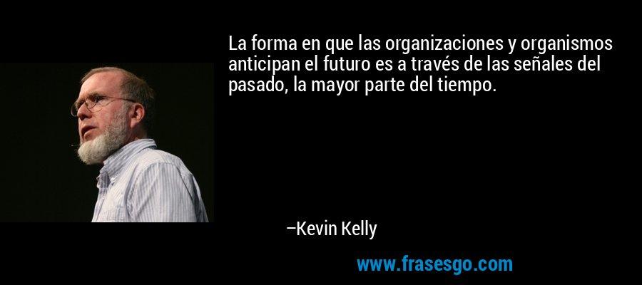 La forma en que las organizaciones y organismos anticipan el futuro es a través de las señales del pasado, la mayor parte del tiempo. – Kevin Kelly