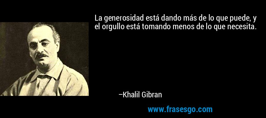 La generosidad está dando más de lo que puede, y el orgullo está tomando menos de lo que necesita. – Khalil Gibran