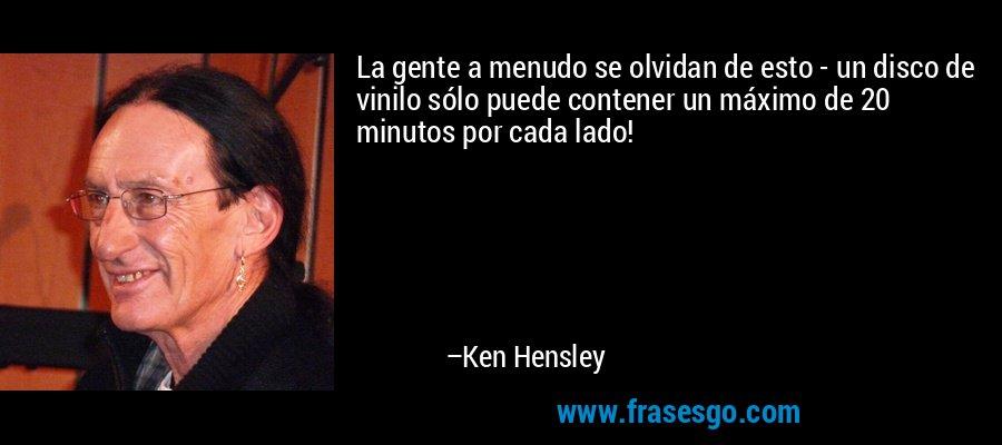 La gente a menudo se olvidan de esto - un disco de vinilo sólo puede contener un máximo de 20 minutos por cada lado! – Ken Hensley